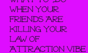 Are your friends hurting your Law of Attraction efforts?